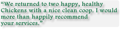 """We returned to two happy, healthy  Chickens with a nice clean coop. I would  more than happily recommend  your services."""